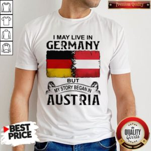 I May Live In GERMANY But My Story Began In AUSTRIA Shirt