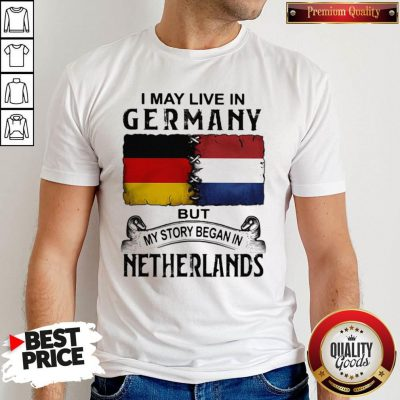 I May Live In GERMANY But My Story Began In NETHERLANDS Shirt
