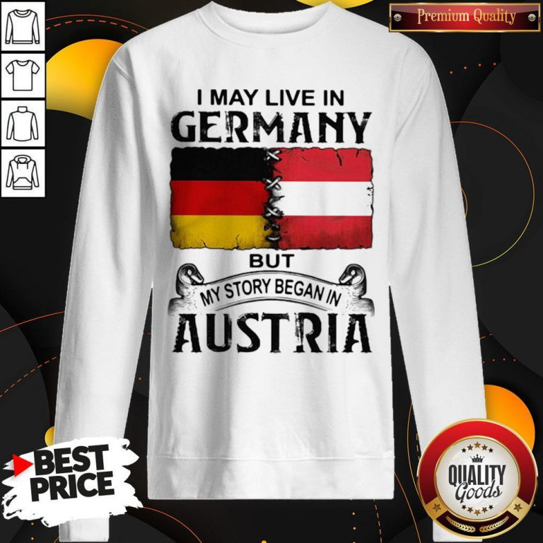 I May Live In GERMANY But My Story Began In AUSTRIA Sweatshirt