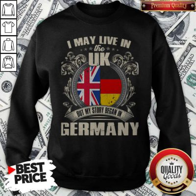 I May Live The Uk But My Story Began In Germany Sweatshirt