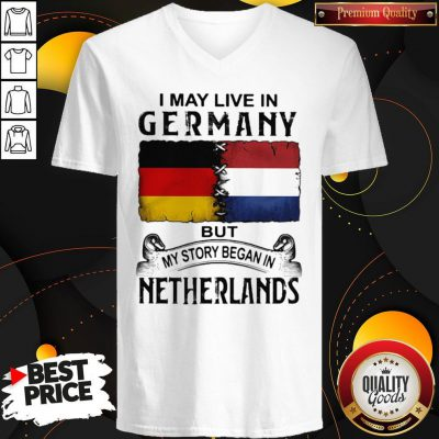 I May Live In GERMANY But My Story Began In NETHERLANDS V-neck