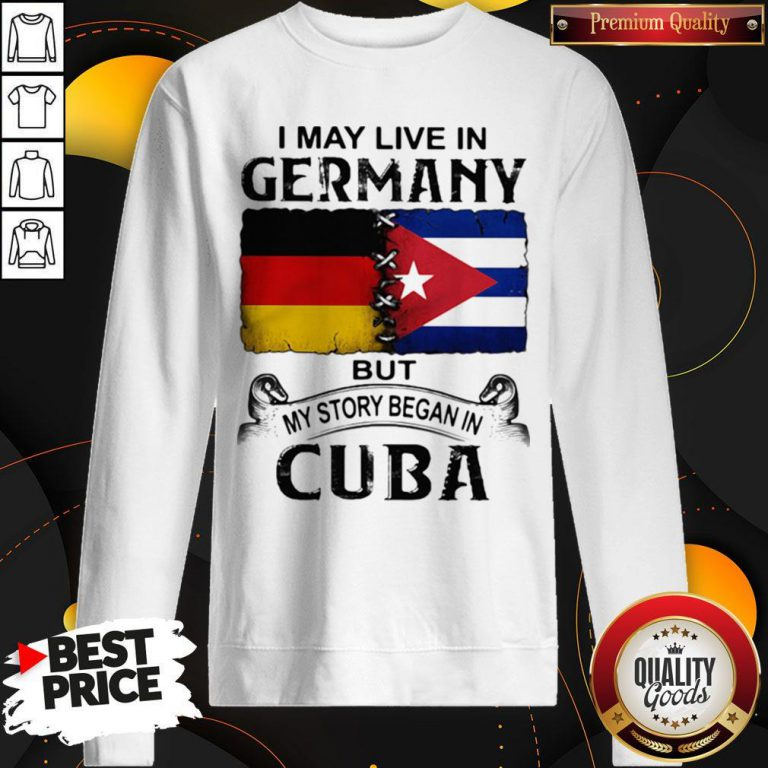 I May Live In Germany But My Story Began In Cuba Flag Sweatshirt