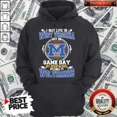 I May Live In West Virginia But On Game Day My Heart And Soul Belongs To Michigan Wolverines Hoodie