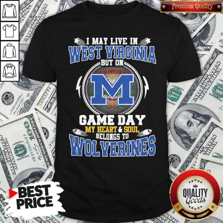 I May Live In West Virginia But On Game Day My Heart And Soul Belongs To Michigan Wolverines Shirt