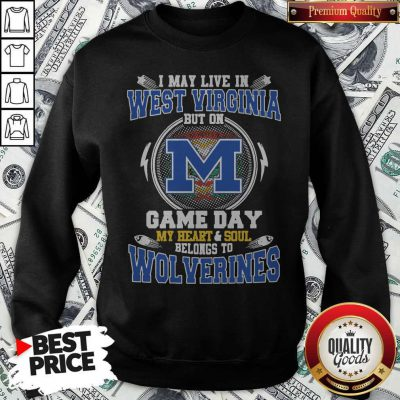 I May Live In West Virginia But On Game Day My Heart And Soul Belongs To Michigan Wolverines Sweatshirt