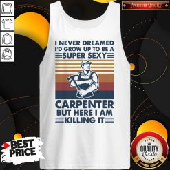 I Never Dreamed I'd Grow Up To Be A Super Sexy Carpenter But Here I Am Killing It Tank Top