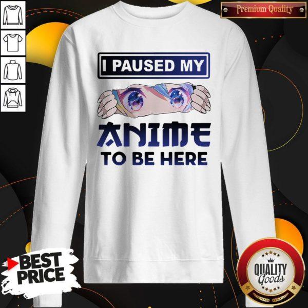 I Paused My Anime To Be Here Sweatshirt