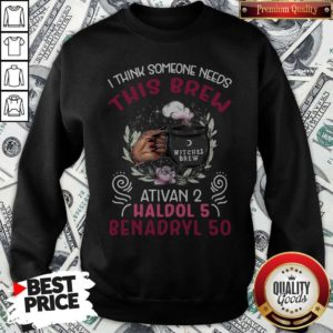 I Think Someone Needs This Brew Ativan 2 Haldol 5 Benadryl 50 Sweatshirt