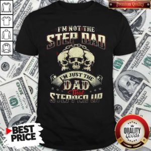 I'm Not Step Dad I'm Just The Dad That Stepped Up Shirt