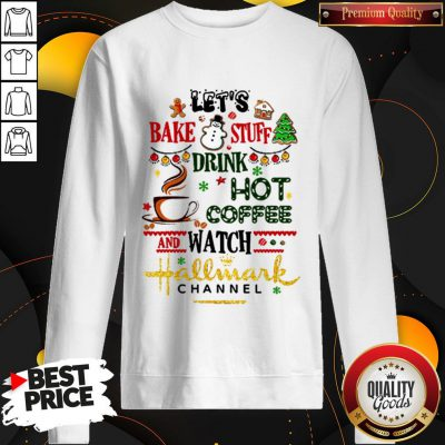 Let's Bake Stuff Drink Hot Coffee And Watch Hallmark Channel SweatshirtLet's Bake Stuff Drink Hot Coffee And Watch Hallmark Channel Sweatshirt