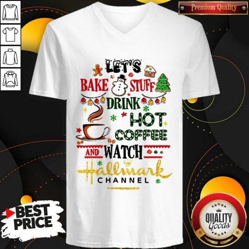 Let's Bake Stuff Drink Hot Coffee And Watch Hallmark Channel V-neck