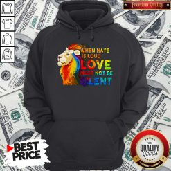 Lion Lgbt When Hate Is Loud Love Must Not Be Silent Hoodie