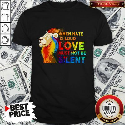 Lion Lgbt When Hate Is Loud Love Must Not Be Silent Shirt