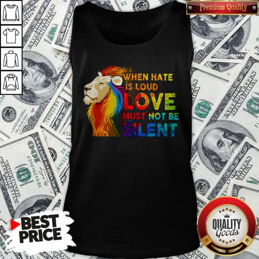 Lion Lgbt When Hate Is Loud Love Must Not Be Silent Tank Top