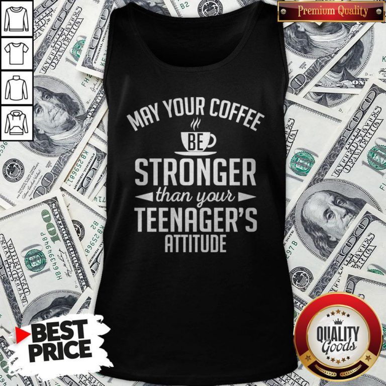 May Your Coffee Stronger Than Your Teenager39s Attitude Tank Top