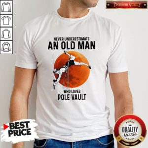 Never Underestimate An Old Man Who Loves PNever Underestimate An Old Man Who Loves Pole Vault Shirtole Vault Shirt