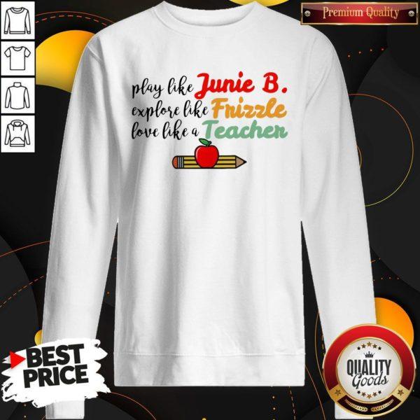 Play Like Junie B Explore Like Frizzle Love Like A Teacher Sweatshirt