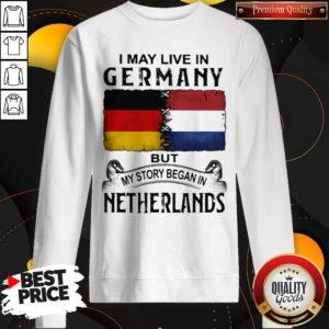 I May Live In GERMANY But My Story Began In NETHERLANDS Sweatshirt