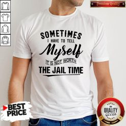 Sometimes I Hate To Tell Myself It Is Not Worth The Jail Time Shirt