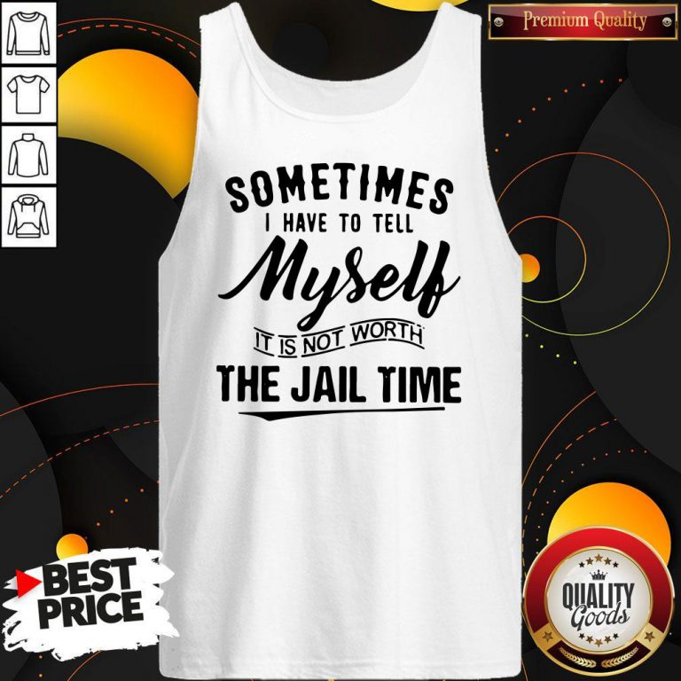 Sometimes I Hate To Tell Myself It Is Not Worth The Jail Time Tank Top