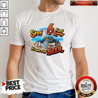 Stay 6 Feet Away From My Beer Shirt