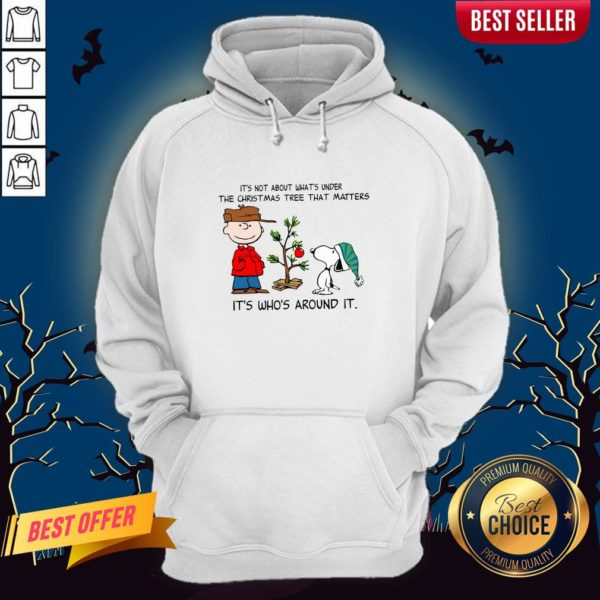 The Peanuts Snoopy It's Not About What's Under The Christmas Tree That Matters It's Who's Around It Hoodie