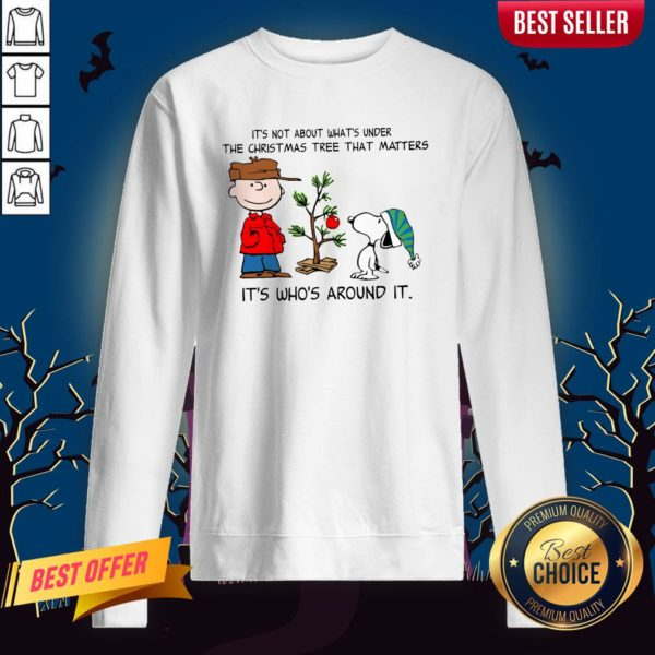 The Peanuts Snoopy It's Not About What's Under The Christmas Tree That Matters It's Who's Around It Sweatshirt