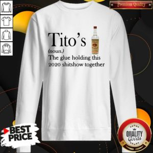 Tito's The Glue Holding This 2020 Shitshow Together Sweatshirt
