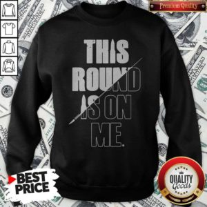 Top This Round Is On Me Sweatshirt