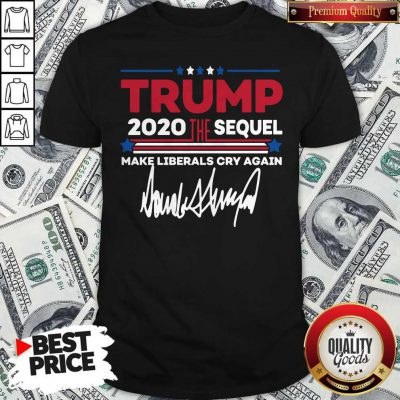 Trump 2020 The Sequel Make Liberals Cry Again Signature Shirt