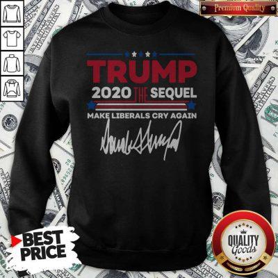 Trump 2020 The Sequel Make Liberals Cry Again Signature Sweatshirt
