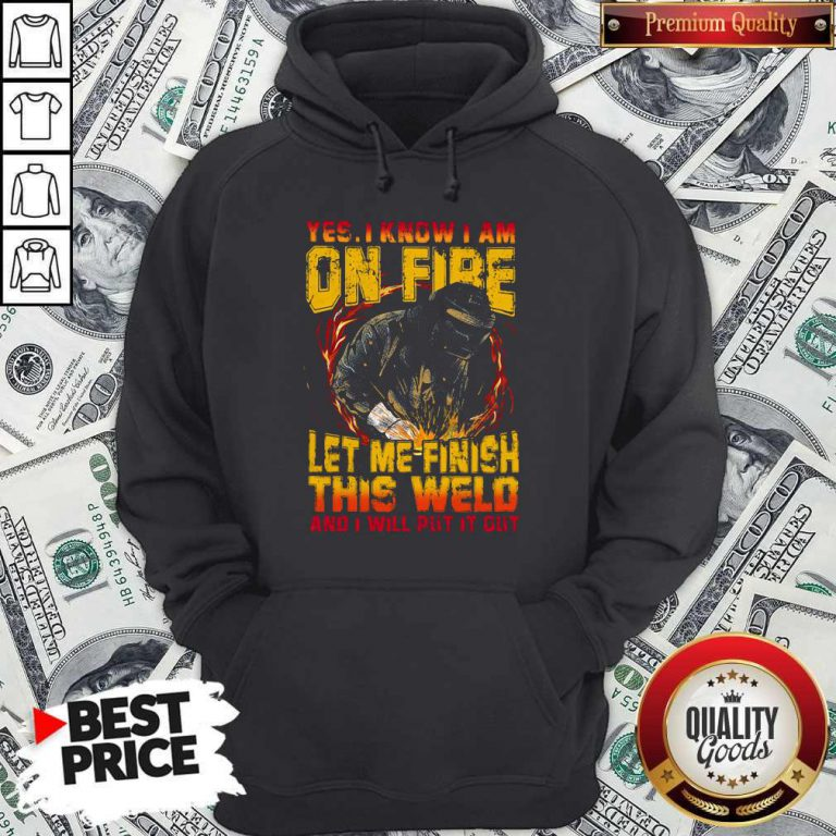 Yes I Know I Am On Fire Let Me Finish This Weld And I Will Put It Out Hoodie