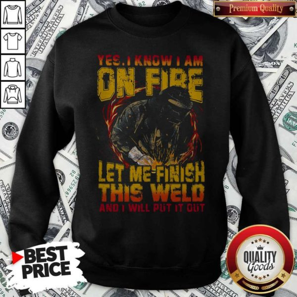 Yes I Know I Am On Fire Let Me Finish This Weld And I Will Put It Out Sweatshirt