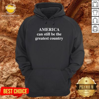America Can Still Be The Greatest Country Hoodie - Design By Waretees.com