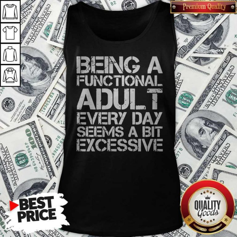Being A Functional Adult EveryBeing A Functional Adult Every Day Seems A Bit Excessive Tank Top Day Seems A Bit Excessive Tank Top