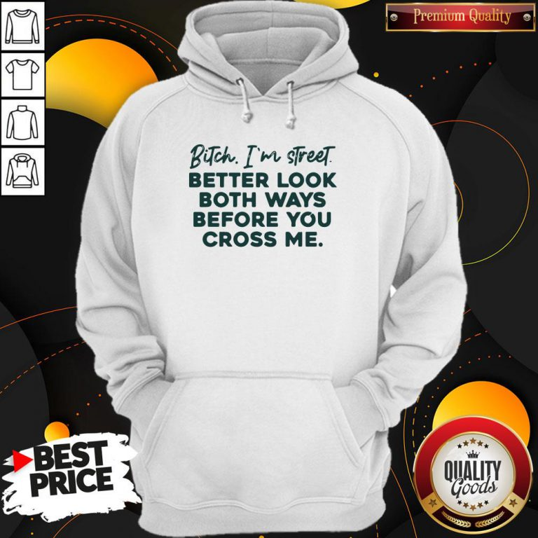 Bitch I'm Street Better Look Both Ways Before You Cross Me Hoodie