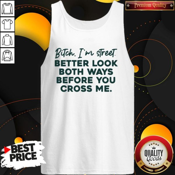 Bitch I'm Street Better Look Both Ways Before You Cross Me Tank Top