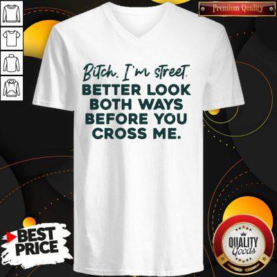 Bitch I'm Street Better Look Both WaysBitch I'm Street Better Look Both Ways Before You Cross Me V-neck Before You Cross Me V-neck