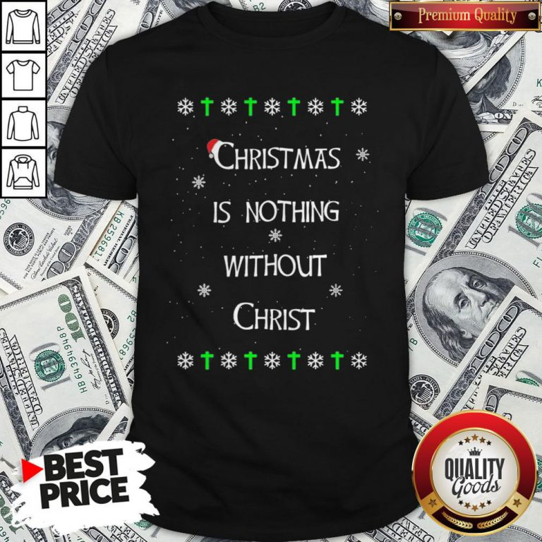 Christmas Is Nothing Without Christ Shirt - Design By Waretees.com