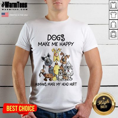 Dogs Make Me Happy Humans Make My Head Hurt Shirt - Design By Waretees.com