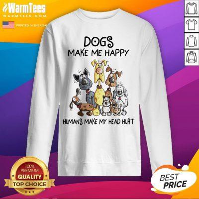 Dogs Make Me Happy Humans Make My Head Hurt Sweatshirt - Design By Waretees.com