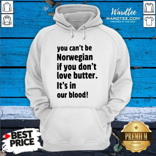 Funny You Cant Be Norwegian If You Dont Love Butter Its In Our Blood Hoodie Design By Waretees.com