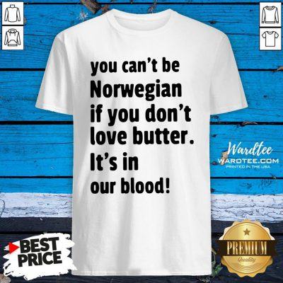 Funny You Cant Be Norwegian If You Dont Love Butter Its In Our Blood Shirt Design By Waretees.com