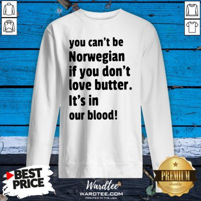Funny You Cant Be Norwegian If You Dont Love Butter Its In Our Blood Sweatshirt Design By Waretees.com