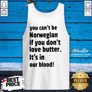 Funny You Cant Be Norwegian If You Dont Love Butter Its In Our Blood Tank Top Design By Waretees.com
