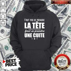 Good Faut Pas Se Prendre La Tête Faut Se Prendre Une Cuite Hoodie - Design By Waretees.com