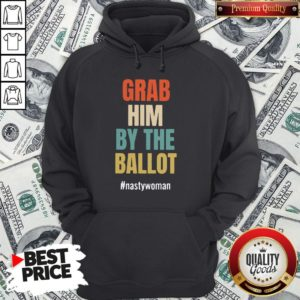 Grab Him By The Ballot Nasty Woman Hoodie
