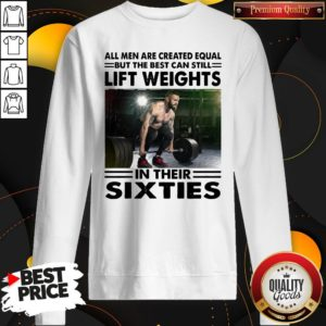 Hot All Men Are Created Equal But The Beat Can Still Lift Weights In Their Sixties Sweatshirt - Design By Waretees.com