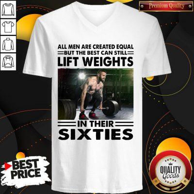 Hot All Men Are Created Equal But The Beat Can Still Lift Weights In Their Sixties V-neck - Design By Waretees.com