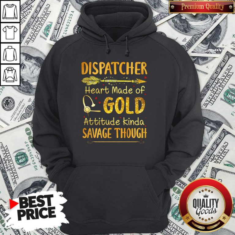 Hot Dispatcher Heart Made Of Gold Attitude Kinda Savage Though Hoodie - Design By Waretees.com